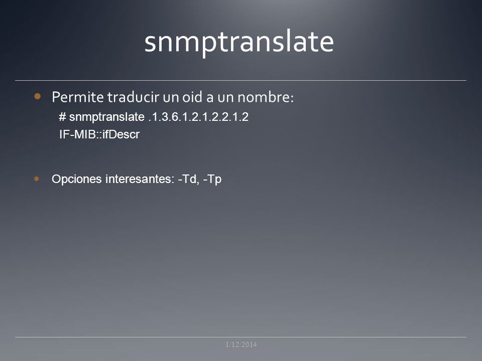 snmptranslate Permite traducir un oid a un nombre: # snmptranslate.1.3.6.1.2.1.2.2.1.2 IF-MIB::ifDescr Opciones interesantes: -Td, -Tp 1/12/2014