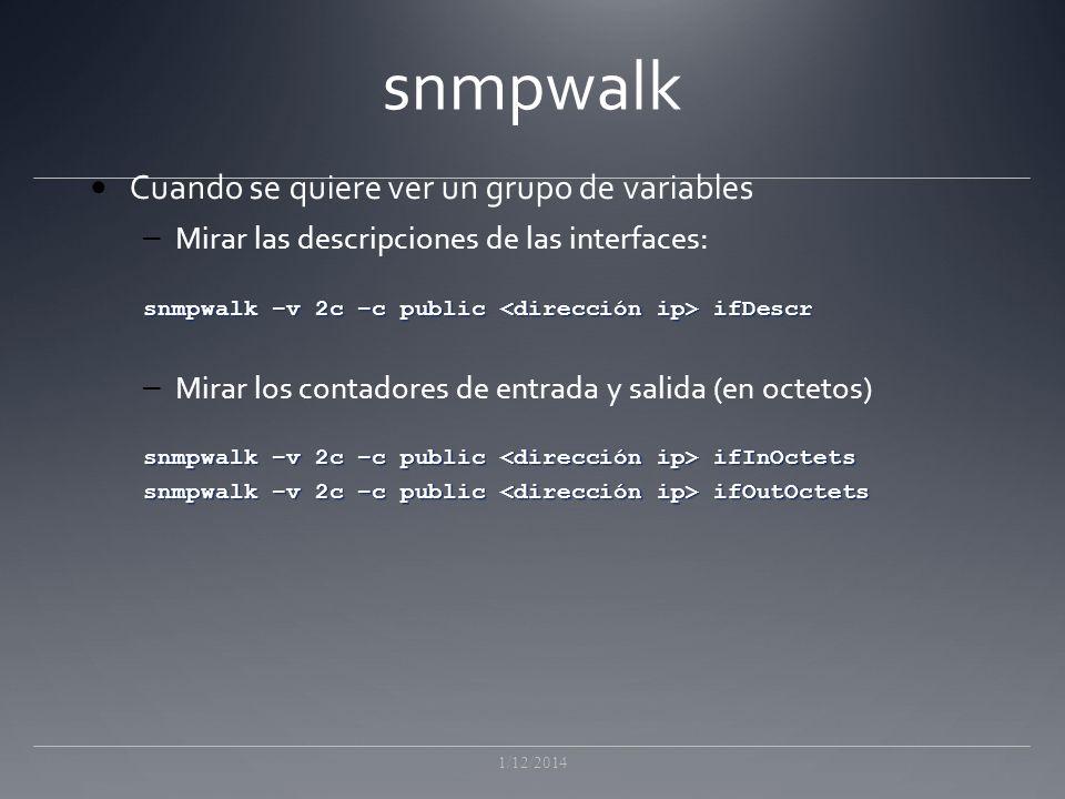 snmpwalk Cuando se quiere ver un grupo de variables – Mirar las descripciones de las interfaces: snmpwalk –v 2c –c public ifDescr – Mirar los contadores de entrada y salida (en octetos) snmpwalk –v 2c –c public ifInOctets snmpwalk –v 2c –c public ifOutOctets 1/12/2014