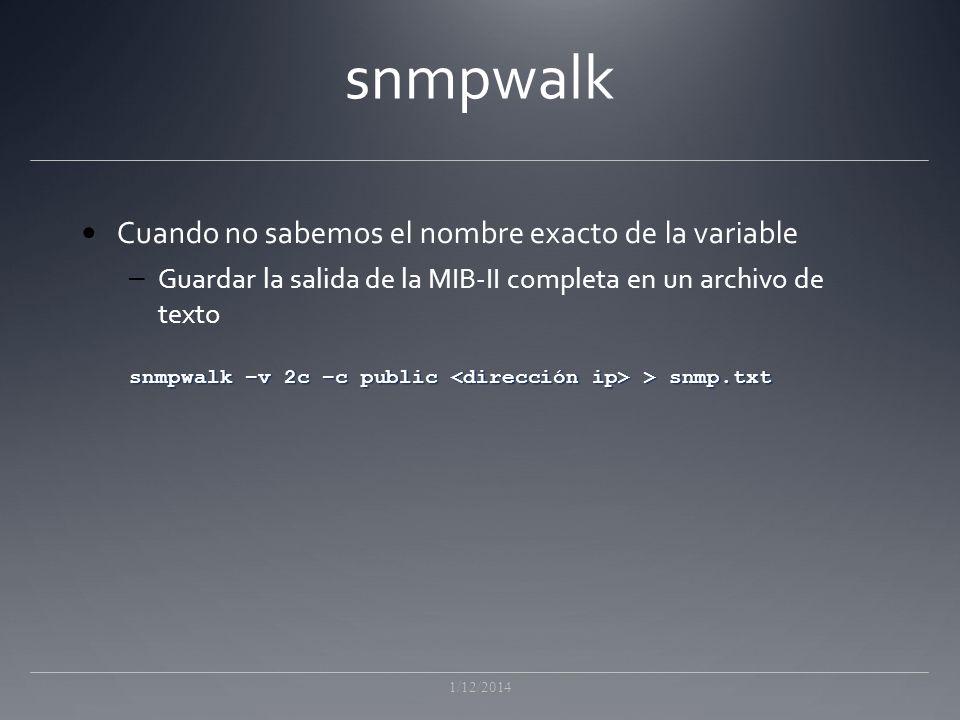 snmpwalk Cuando no sabemos el nombre exacto de la variable – Guardar la salida de la MIB-II completa en un archivo de texto snmpwalk –v 2c –c public > snmp.txt 1/12/2014