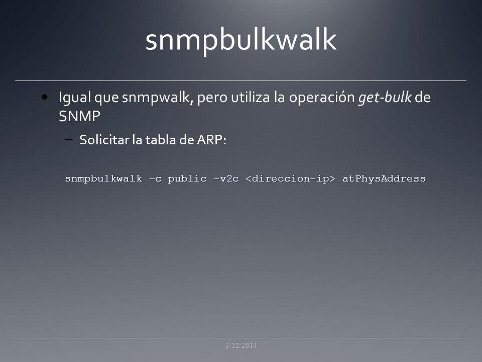 snmpbulkwalk Igual que snmpwalk, pero utiliza la operación get-bulk de SNMP – Solicitar la tabla de ARP: snmpbulkwalk -c public -v2c atPhysAddress 1/12/2014