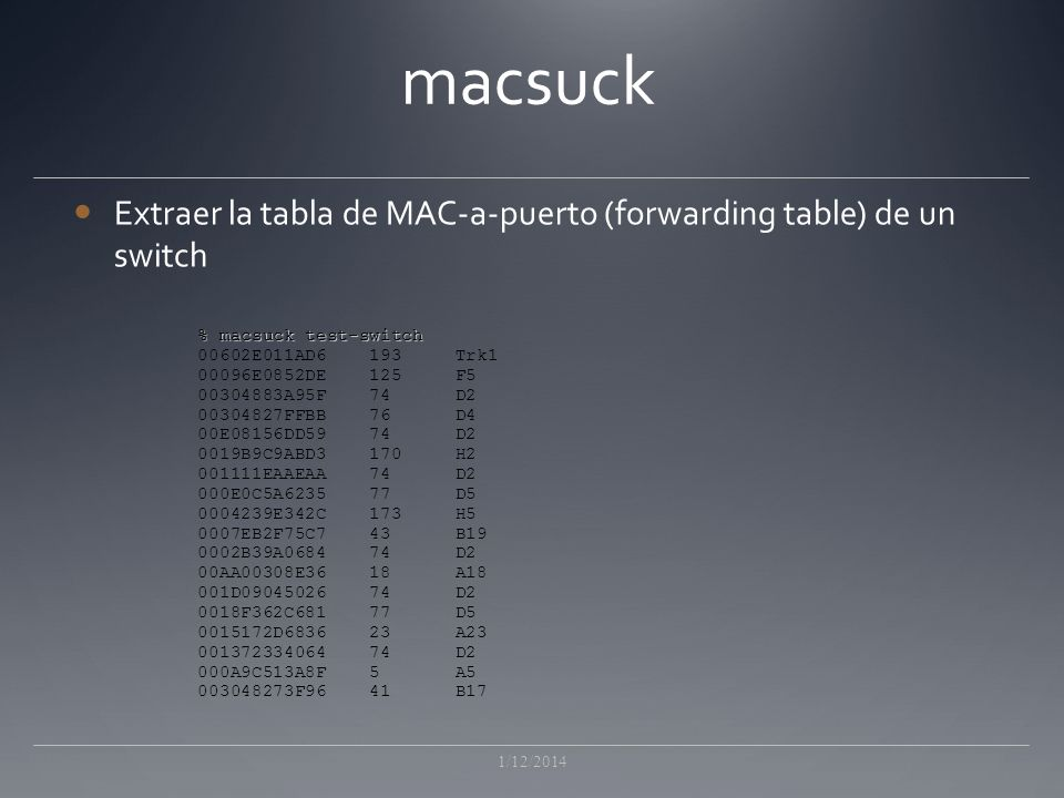 macsuck Extraer la tabla de MAC-a-puerto (forwarding table) de un switch 1/12/2014 % macsuck test-switch 00602E011AD6 193 Trk1 00096E0852DE 125 F5 003