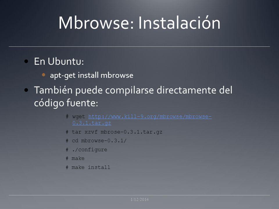 Mbrowse: Instalación En Ubuntu: apt-get install mbrowse También puede compilarse directamente del código fuente: 1/12/2014 # wget http://www.kill-9.org/mbrowse/mbrowse- 0.3.1.tar.gzhttp://www.kill-9.org/mbrowse/mbrowse- 0.3.1.tar.gz # tar xzvf mbrose-0.3.1.tar.gz # cd mbrowse-0.3.1/ #./configure # make # make install