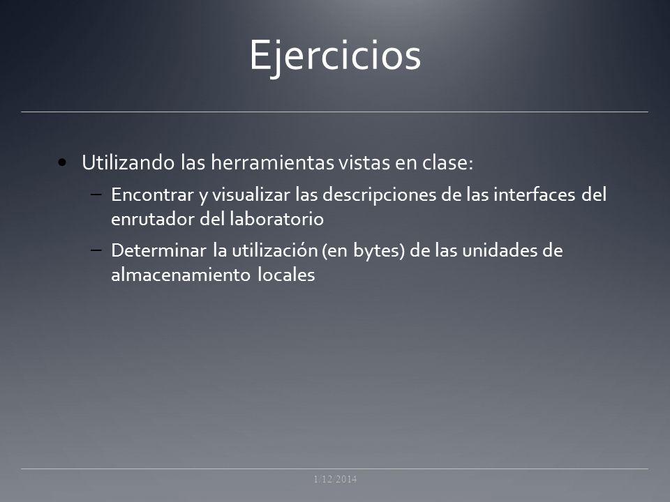 Ejercicios Utilizando las herramientas vistas en clase: – Encontrar y visualizar las descripciones de las interfaces del enrutador del laboratorio – Determinar la utilización (en bytes) de las unidades de almacenamiento locales 1/12/2014