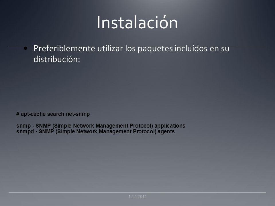 Instalación Preferiblemente utilizar los paquetes incluídos en su distribución: 1/12/2014 # apt-cache search net-snmp snmp - SNMP (Simple Network Management Protocol) applications snmpd - SNMP (Simple Network Management Protocol) agents