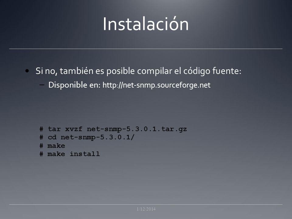 Instalación Si no, también es posible compilar el código fuente: – Disponible en: http://net-snmp.sourceforge.net 1/12/2014 # tar xvzf net-snmp-5.3.0.1.tar.gz # cd net-snmp-5.3.0.1/ # make # make install