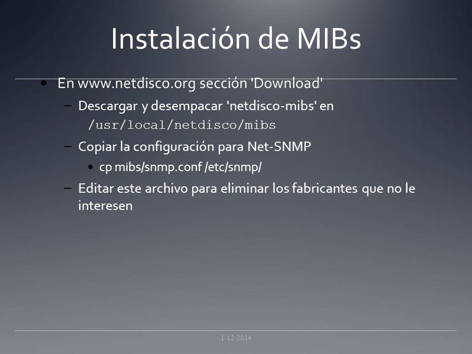 Instalación de MIBs En www.netdisco.org sección Download – Descargar y desempacar netdisco-mibs en /usr/local/netdisco/mibs – Copiar la configuración para Net-SNMP cp mibs/snmp.conf /etc/snmp/ – Editar este archivo para eliminar los fabricantes que no le interesen 1/12/2014