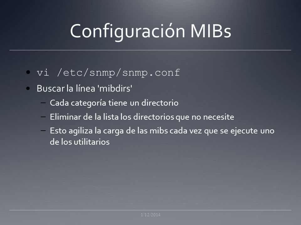 Configuración MIBs vi /etc/snmp/snmp.conf Buscar la línea mibdirs – Cada categoría tiene un directorio – Eliminar de la lista los directorios que no necesite – Esto agiliza la carga de las mibs cada vez que se ejecute uno de los utilitarios 1/12/2014