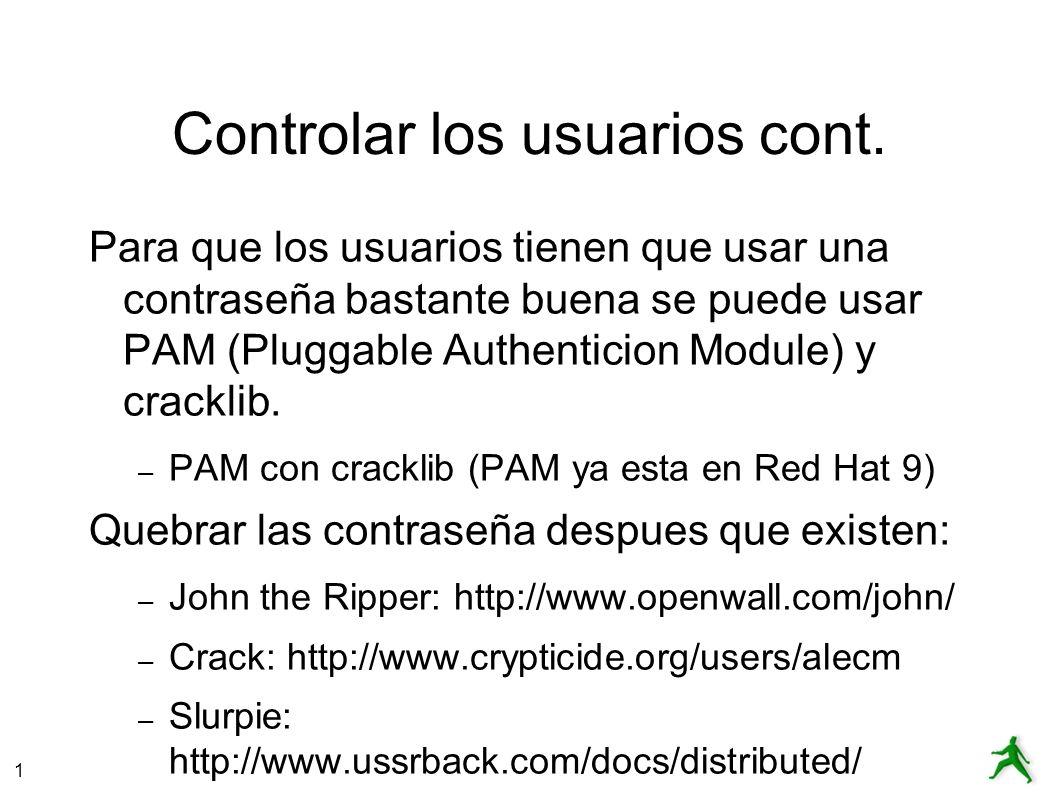 1 Controlar los usuarios cont. Para que los usuarios tienen que usar una contraseña bastante buena se puede usar PAM (Pluggable Authenticion Module) y