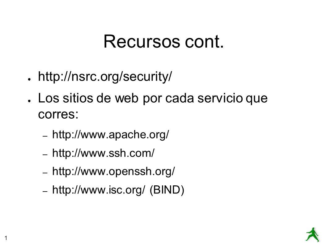1 Recursos cont. http://nsrc.org/security/ Los sitios de web por cada servicio que corres: – http://www.apache.org/ – http://www.ssh.com/ – http://www