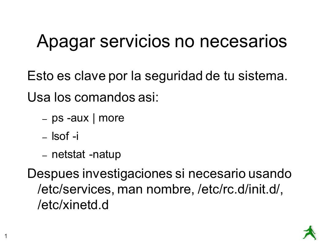 1 Apagar servicios no seguros Se puede discutir cual servicios son, pero tipicamente hablamos de: – telnet – ftp – rpc – nfs – sendmail