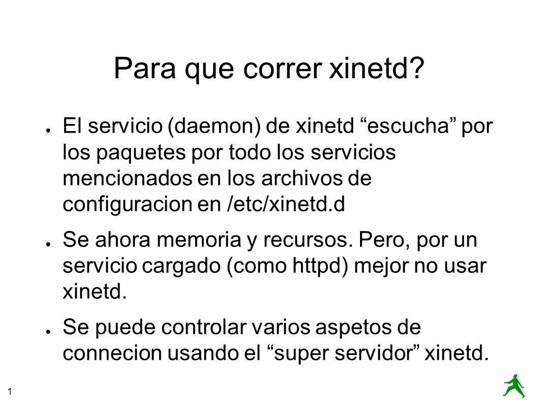 1 Para que correr xinetd? El servicio (daemon) de xinetd escucha por los paquetes por todo los servicios mencionados en los archivos de configuracion