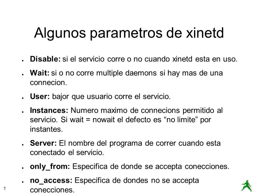 1 Algunos parametros de xinetd Disable: si el servicio corre o no cuando xinetd esta en uso. Wait: si o no corre multiple daemons si hay mas de una co