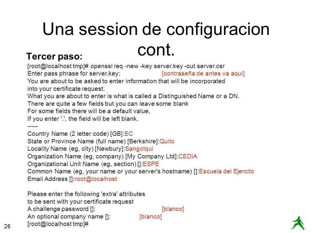 26 Una session de configuracion cont. Tercer paso: [root@localhost tmp]# openssl req -new -key server.key -out server.csr Enter pass phrase for server