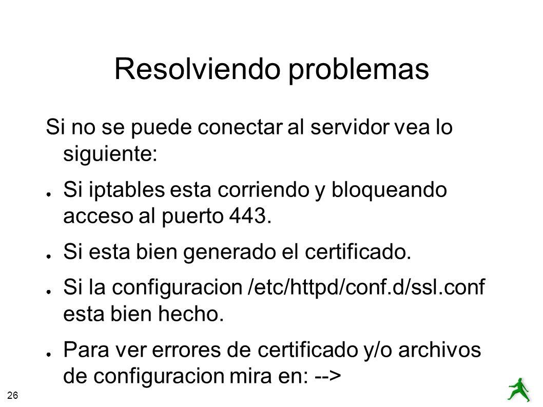 26 Resolviendo problemas Si no se puede conectar al servidor vea lo siguiente: Si iptables esta corriendo y bloqueando acceso al puerto 443.