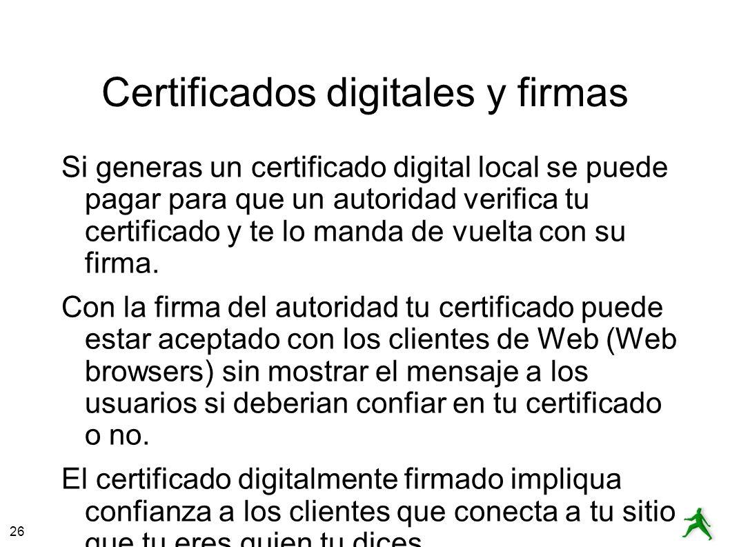 26 Certificados digitales y firmas Si generas un certificado digital local se puede pagar para que un autoridad verifica tu certificado y te lo manda de vuelta con su firma.