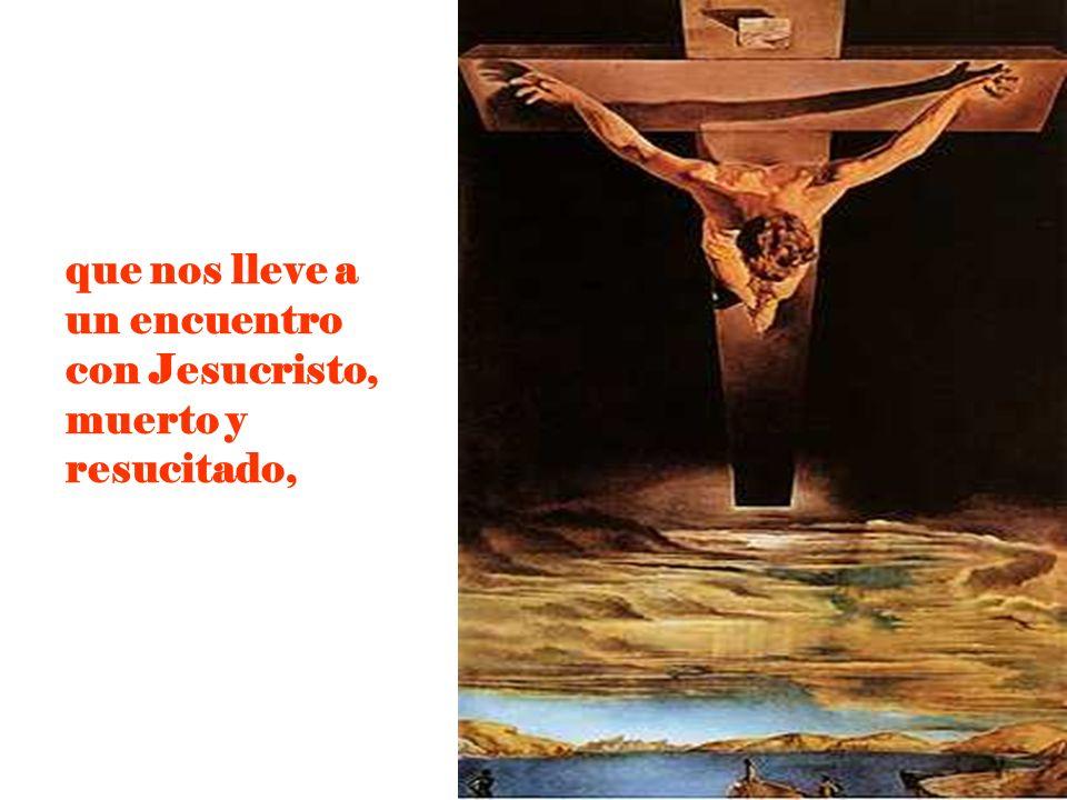 que nos lleve a un encuentro con Jesucristo, muerto y resucitado,