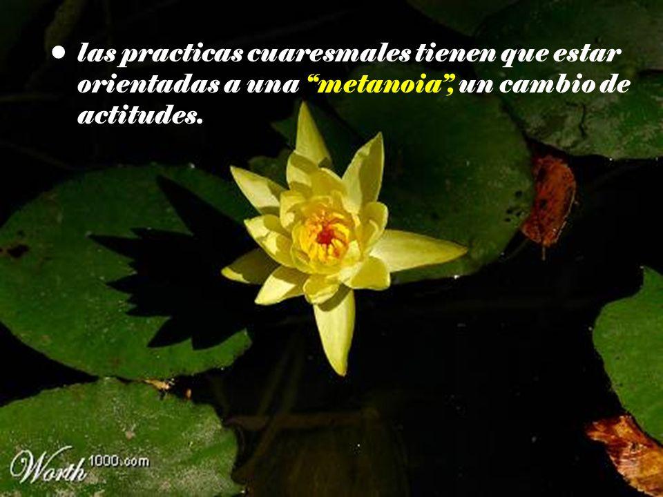 las practicas cuaresmales tienen que estar orientadas a una metanoia, un cambio de actitudes.
