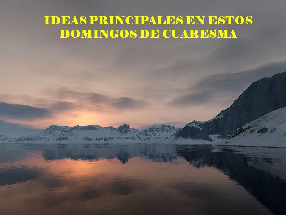 IDEAS PRINCIPALES EN ESTOS DOMINGOS DE CUARESMA