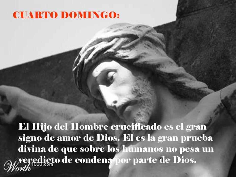 CUARTO DOMINGO: El Hijo del Hombre crucificado es el gran signo de amor de Dios. El es la gran prueba divina de que sobre los humanos no pesa un vered