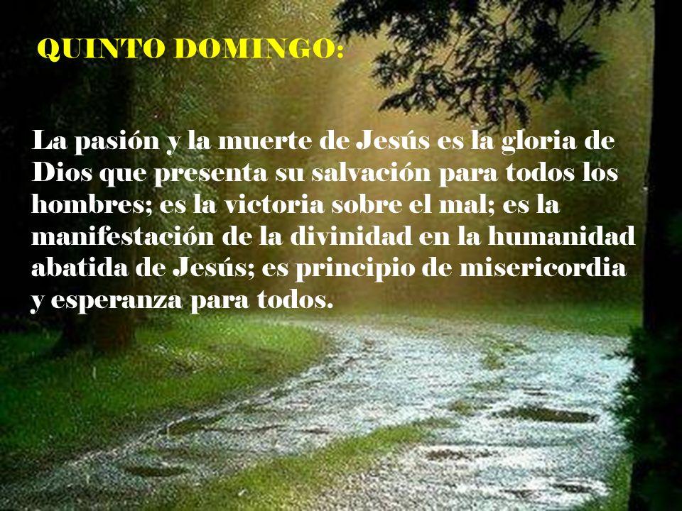 QUINTO DOMINGO: La pasión y la muerte de Jesús es la gloria de Dios que presenta su salvación para todos los hombres; es la victoria sobre el mal; es