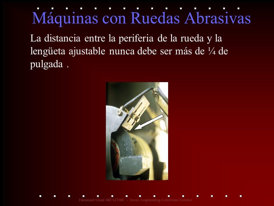 Máquinas con Ruedas Abrasivas La distancia entre la periferia de la rueda y la lengüeta ajustable nunca debe ser más de ¼ de pulgada.