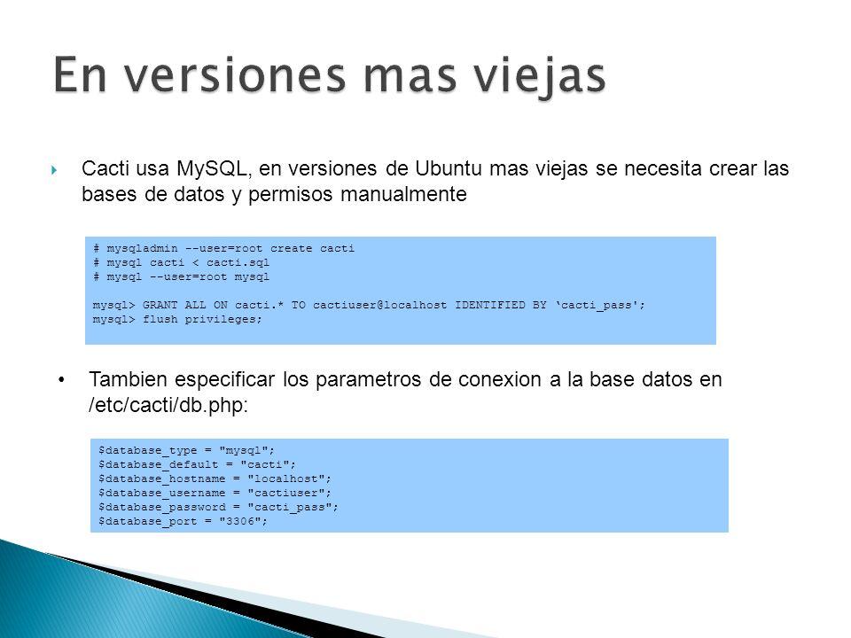 Asegure que haya un cron habilitado: /etc/cron.d/cacti Asi */5 * * * * www-data php /usr/share/cacti/site/poller.php >/dev/null \ 2>/var/log/cacti/poller-error.log No necesario con el paqueteDebian en Ubuntu 8.10, y mas recientes