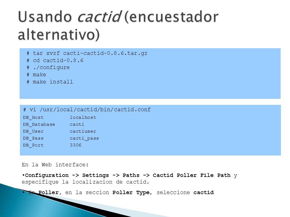 # tar xvzf cacti-cactid-0.8.6.tar.gz # cd cactid-0.8.6 #./configure # make # make install # vi /usr/local/cactid/bin/cactid.conf DB_Host localhost DB_