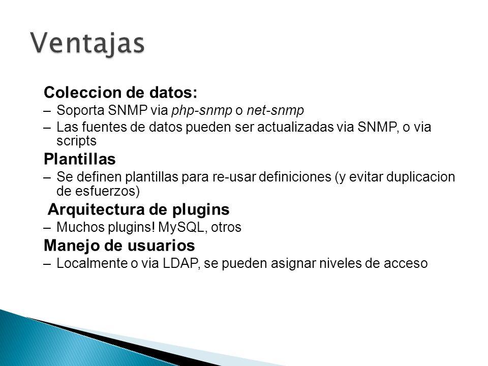 Coleccion de datos: –Soporta SNMP via php-snmp o net-snmp –Las fuentes de datos pueden ser actualizadas via SNMP, o via scripts Plantillas –Se definen
