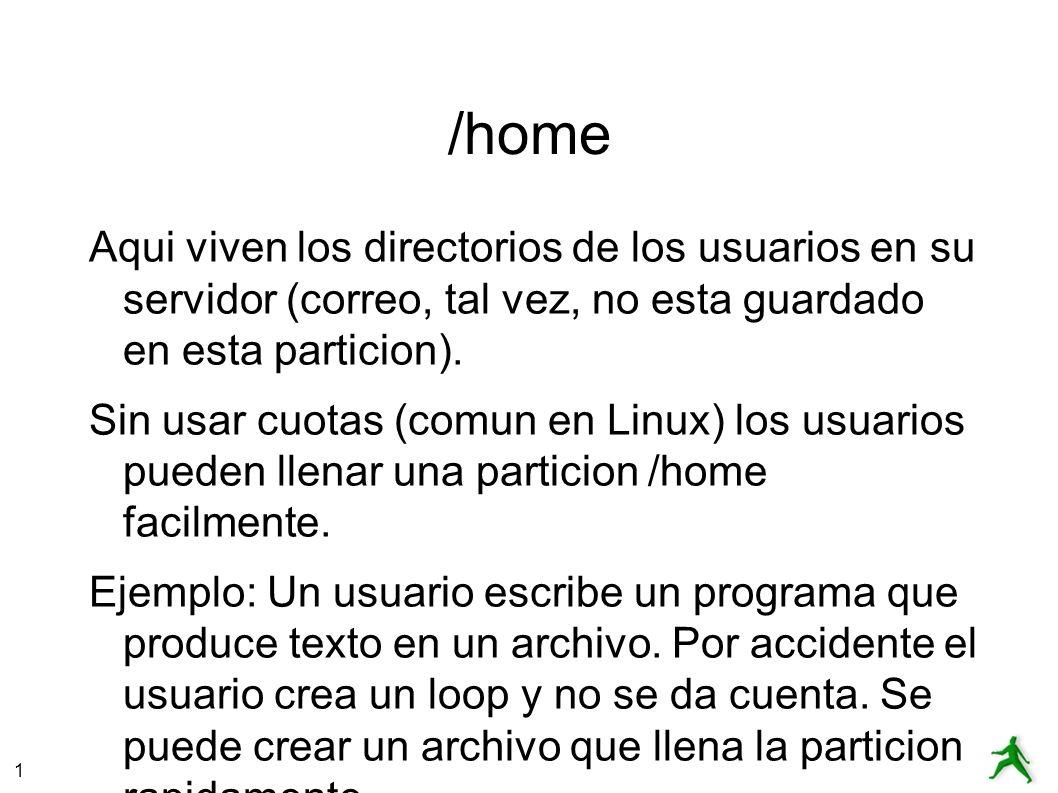 1 /home Aqui viven los directorios de los usuarios en su servidor (correo, tal vez, no esta guardado en esta particion).
