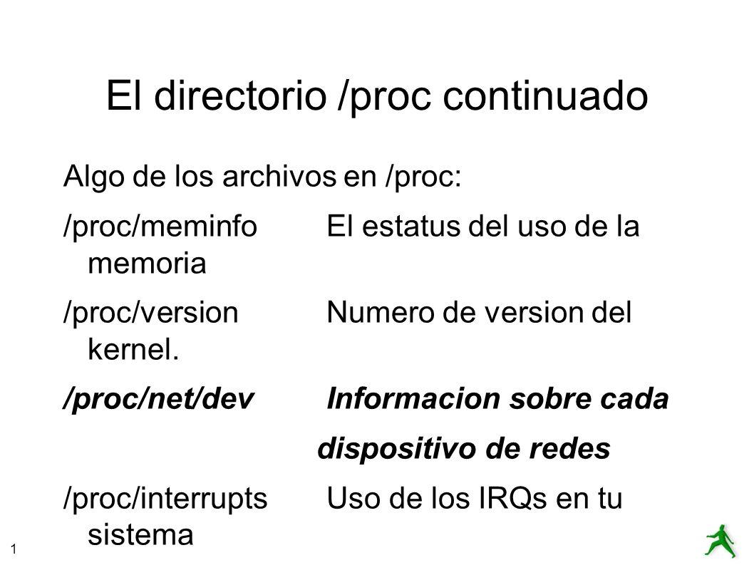 1 El directorio /proc continuado Algo de los archivos en /proc: /proc/meminfoEl estatus del uso de la memoria /proc/versionNumero de version del kernel.