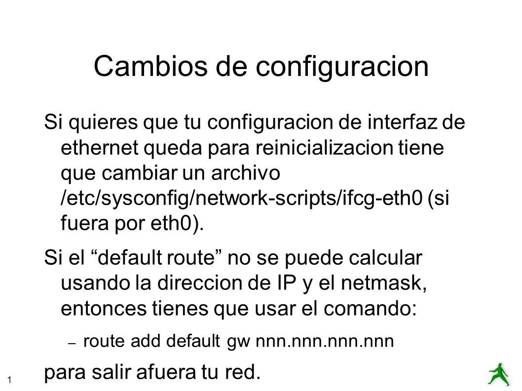 1 Cambios de configuracion Si quieres que tu configuracion de interfaz de ethernet queda para reinicializacion tiene que cambiar un archivo /etc/sysconfig/network-scripts/ifcg-eth0 (si fuera por eth0).