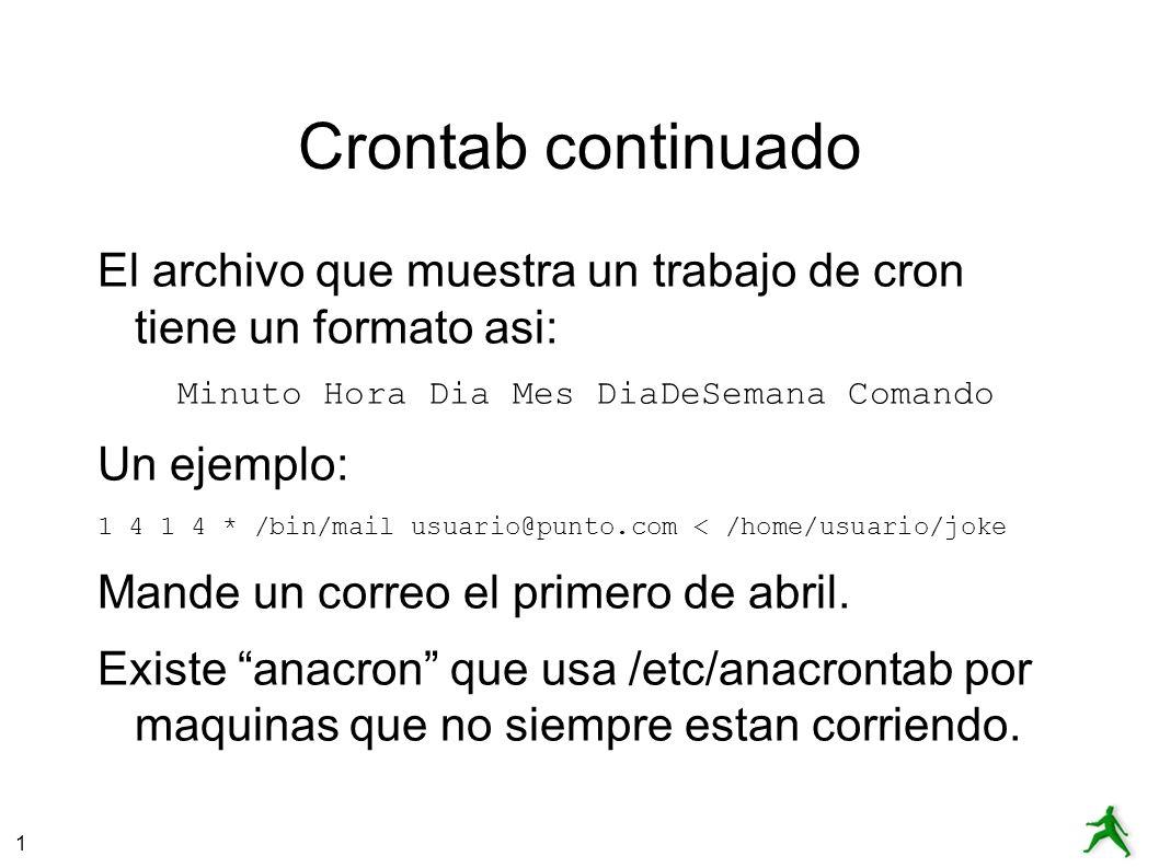 1 Crontab continuado El archivo que muestra un trabajo de cron tiene un formato asi: Minuto Hora Dia Mes DiaDeSemana Comando Un ejemplo: 1 4 1 4 * /bin/mail usuario@punto.com < /home/usuario/joke Mande un correo el primero de abril.