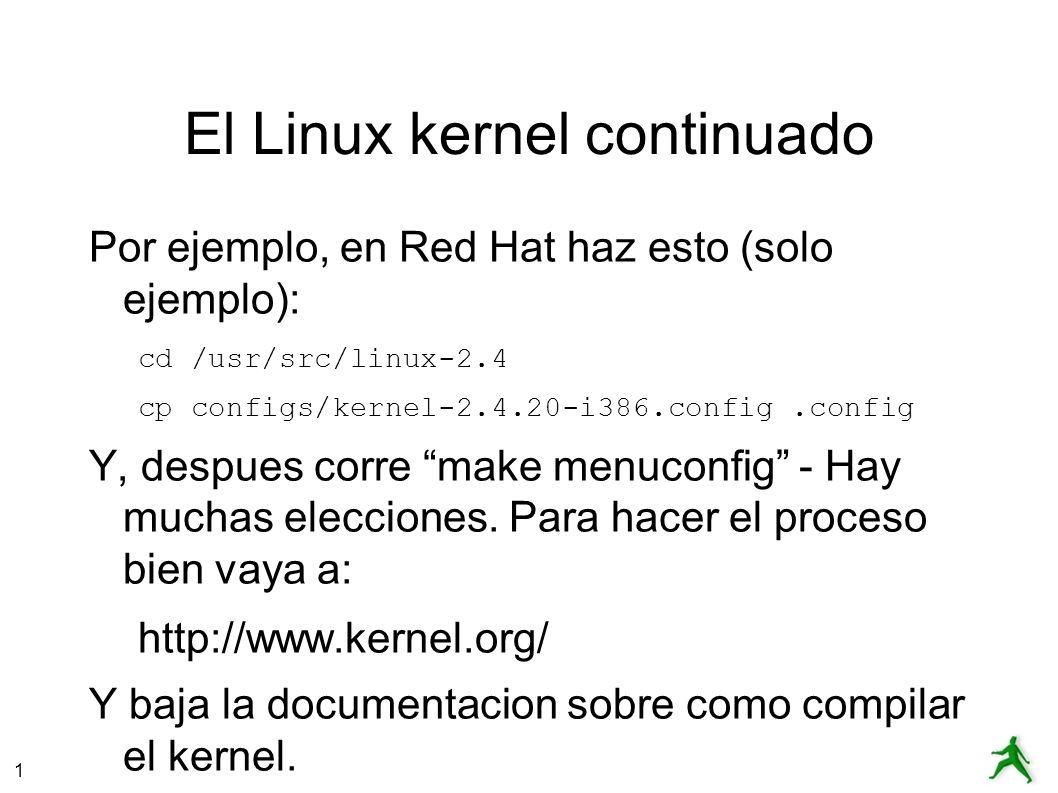 1 El Linux kernel continuado Por ejemplo, en Red Hat haz esto (solo ejemplo): cd /usr/src/linux-2.4 cp configs/kernel-2.4.20-i386.config.config Y, despues corre make menuconfig - Hay muchas elecciones.