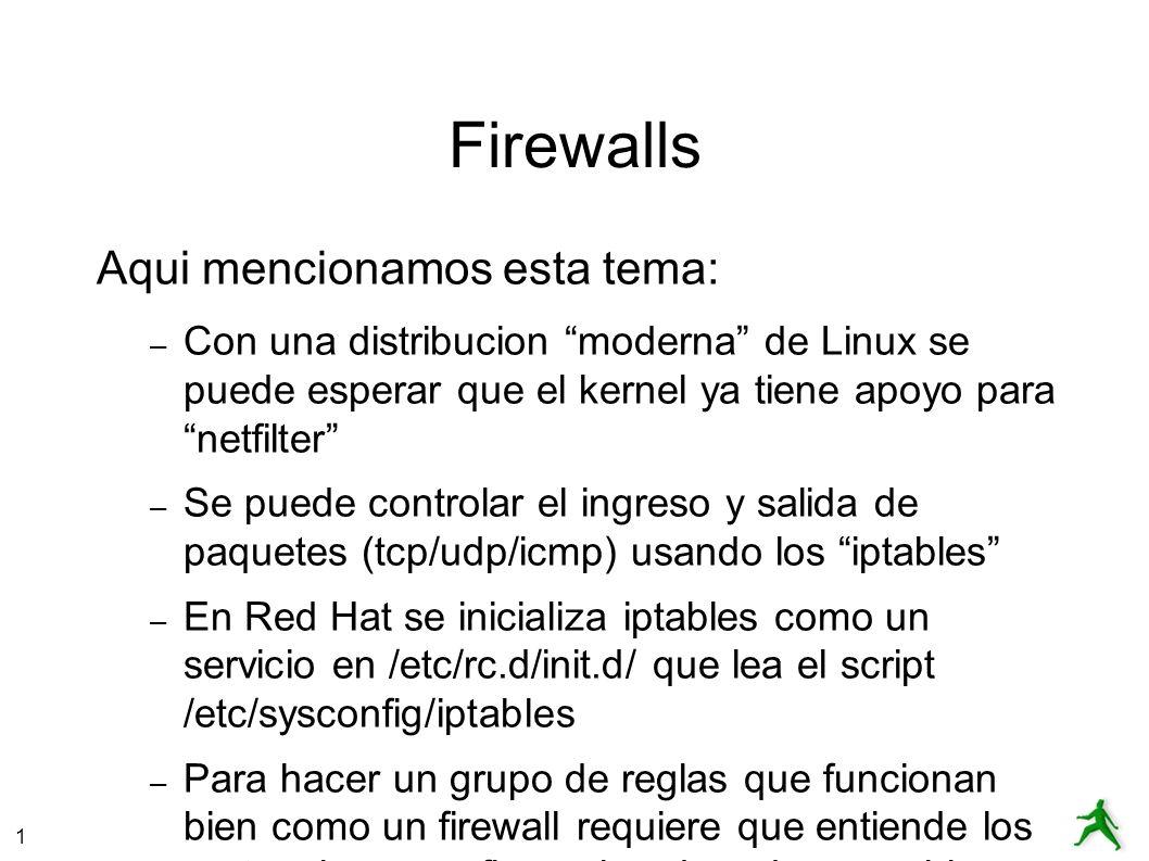 1 Firewalls Aqui mencionamos esta tema: – Con una distribucion moderna de Linux se puede esperar que el kernel ya tiene apoyo para netfilter – Se puede controlar el ingreso y salida de paquetes (tcp/udp/icmp) usando los iptables – En Red Hat se inicializa iptables como un servicio en /etc/rc.d/init.d/ que lea el script /etc/sysconfig/iptables – Para hacer un grupo de reglas que funcionan bien como un firewall requiere que entiende los protocolos y configuracion de redes muy bien.