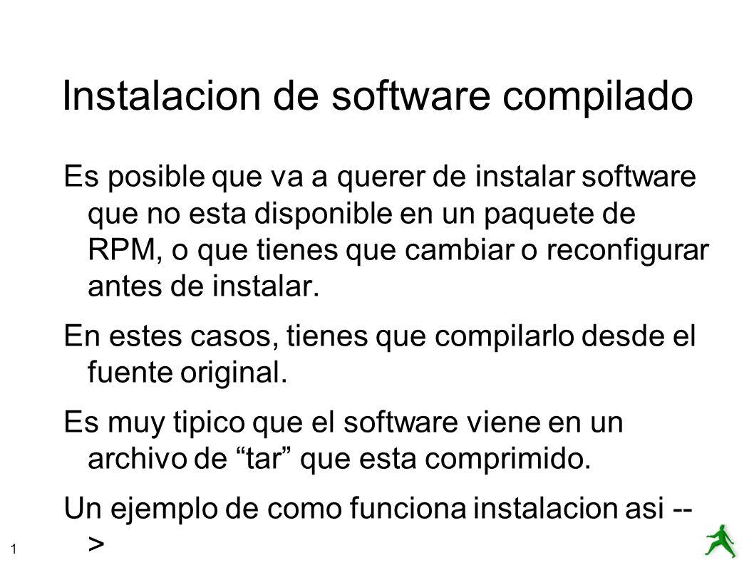 1 Instalacion de software compilado Es posible que va a querer de instalar software que no esta disponible en un paquete de RPM, o que tienes que cambiar o reconfigurar antes de instalar.