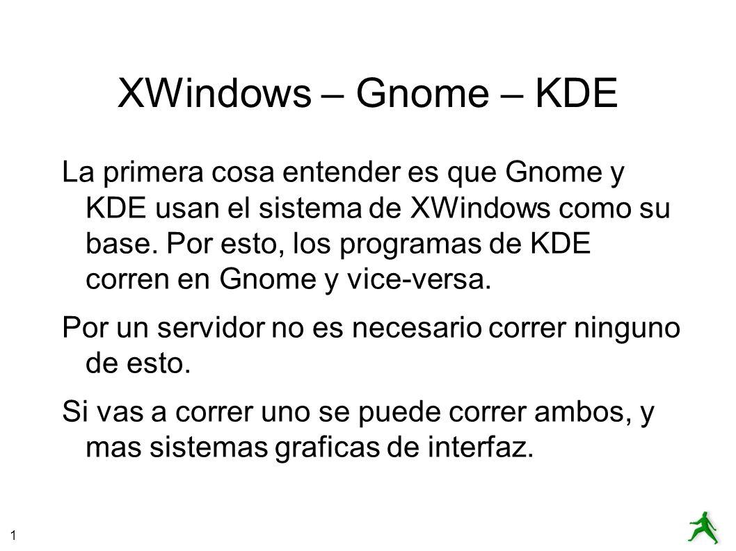 1 XWindows – Gnome – KDE La primera cosa entender es que Gnome y KDE usan el sistema de XWindows como su base.