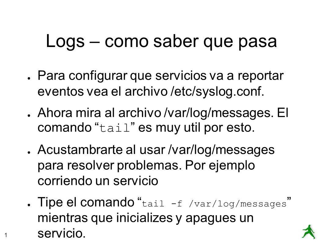 1 Logs – como saber que pasa Para configurar que servicios va a reportar eventos vea el archivo /etc/syslog.conf.