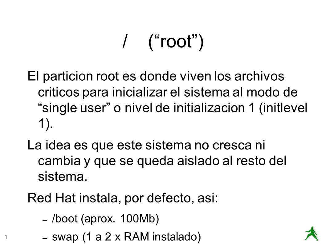 1 / (root) El particion root es donde viven los archivos criticos para inicializar el sistema al modo de single user o nivel de initializacion 1 (initlevel 1).