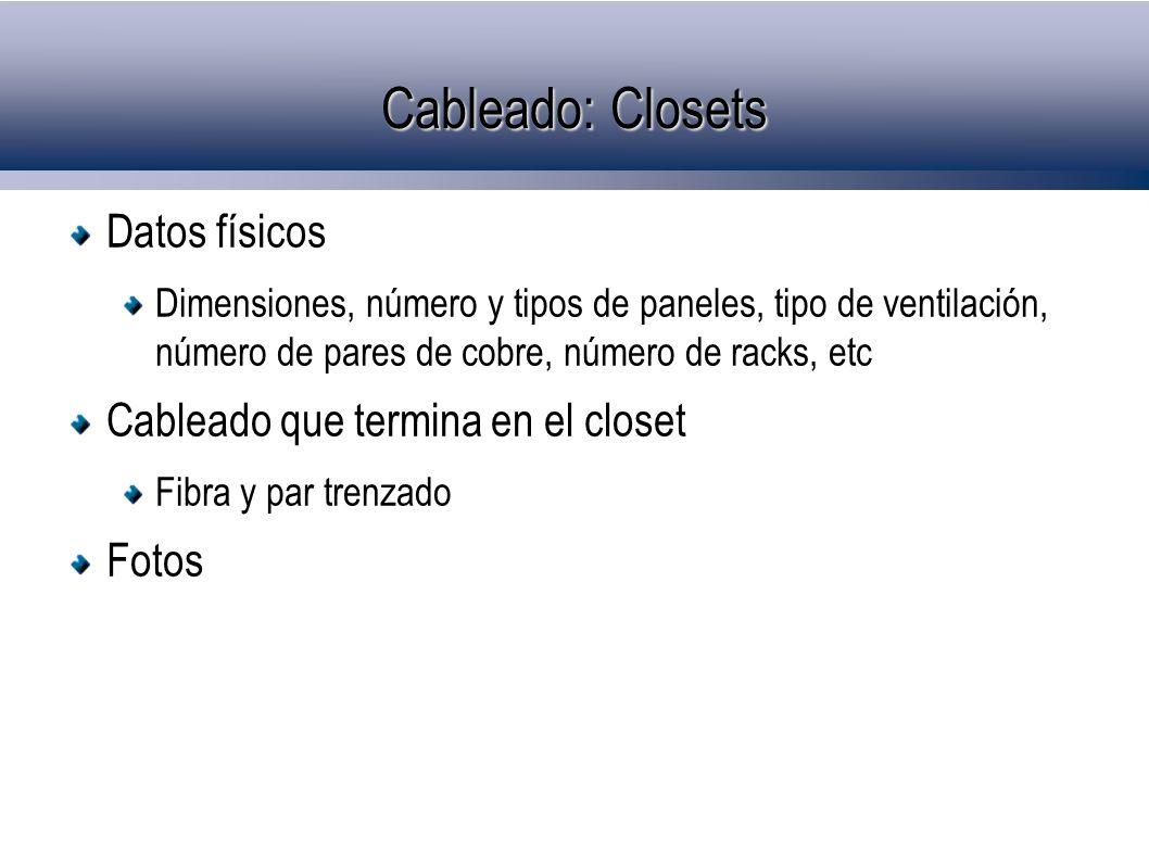 Cableado: Closets Datos físicos Dimensiones, número y tipos de paneles, tipo de ventilación, número de pares de cobre, número de racks, etc Cableado que termina en el closet Fibra y par trenzado Fotos