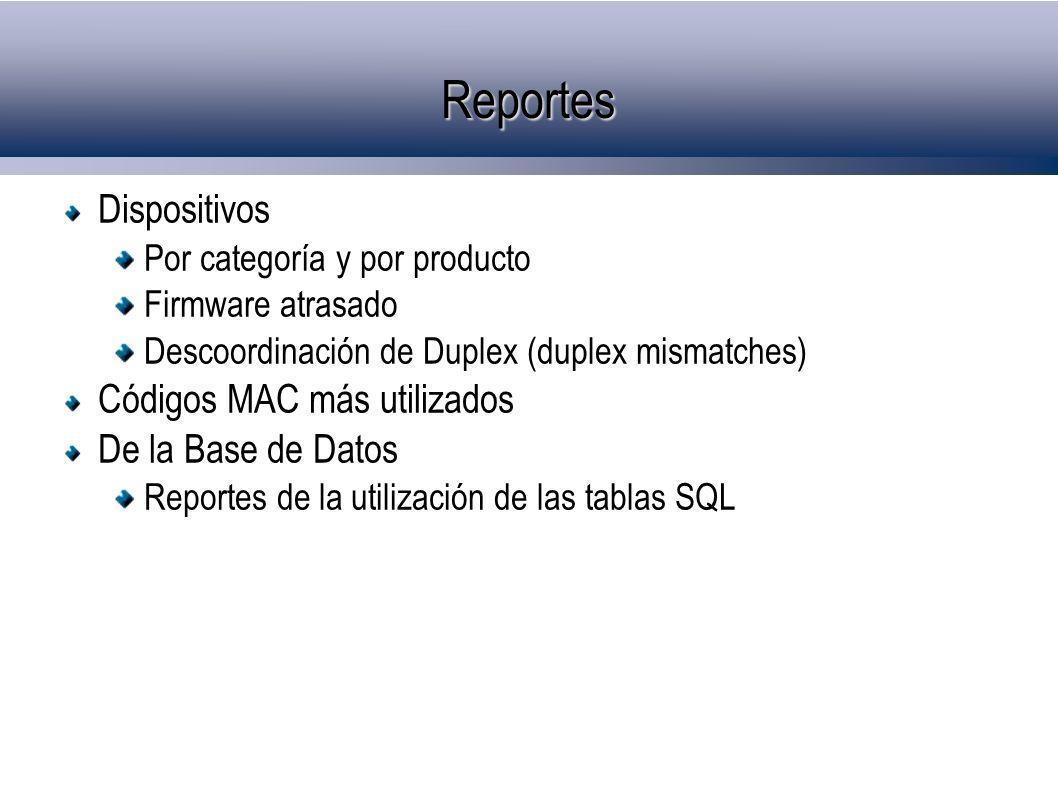 Reportes Dispositivos Por categoría y por producto Firmware atrasado Descoordinación de Duplex (duplex mismatches) Códigos MAC más utilizados De la Base de Datos Reportes de la utilización de las tablas SQL
