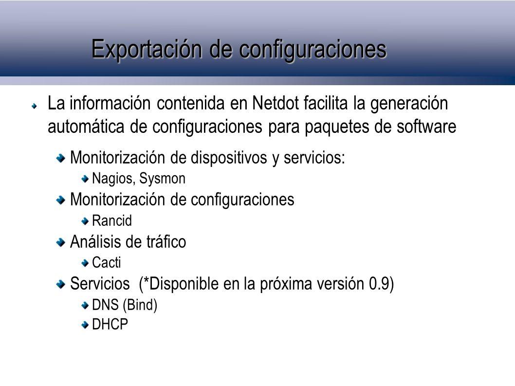Exportación de configuraciones La información contenida en Netdot facilita la generación automática de configuraciones para paquetes de software Monitorización de dispositivos y servicios: Nagios, Sysmon Monitorización de configuraciones Rancid Análisis de tráfico Cacti Servicios (*Disponible en la próxima versión 0.9) DNS (Bind) DHCP