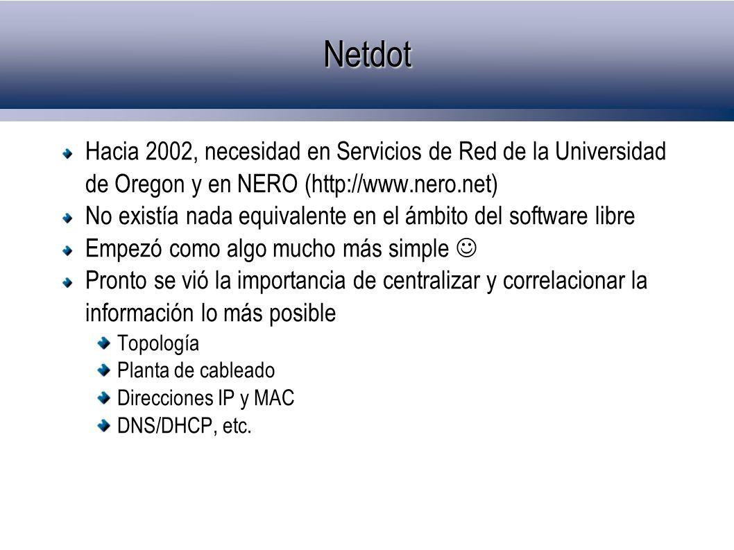 Netdot Hacia 2002, necesidad en Servicios de Red de la Universidad de Oregon y en NERO (http://www.nero.net) No existía nada equivalente en el ámbito del software libre Empezó como algo mucho más simple Pronto se vió la importancia de centralizar y correlacionar la información lo más posible Topología Planta de cableado Direcciones IP y MAC DNS/DHCP, etc.