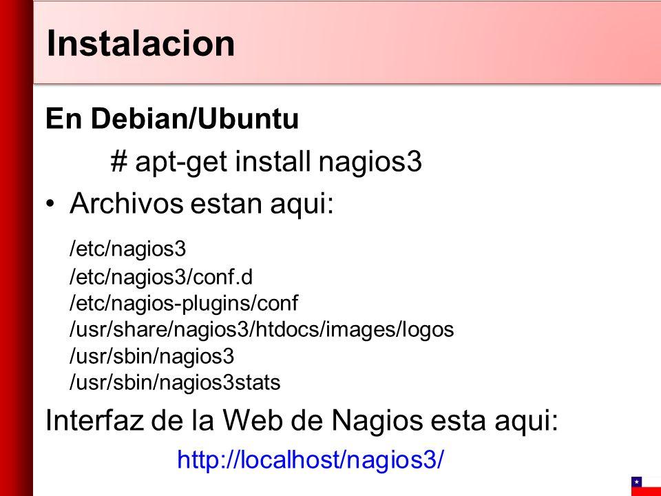 Instalacion En Debian/Ubuntu # apt-get install nagios3 Archivos estan aqui: /etc/nagios3 /etc/nagios3/conf.d /etc/nagios-plugins/conf /usr/share/nagio