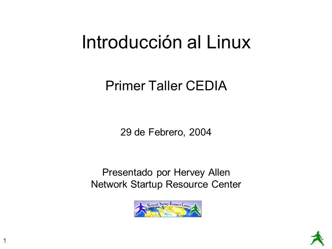 1 Introducción al Linux Primer Taller CEDIA 29 de Febrero, 2004 Presentado por Hervey Allen Network Startup Resource Center