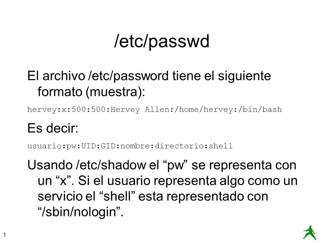 1 /etc/passwd El archivo /etc/password tiene el siguiente formato (muestra): hervey:x:500:500:Hervey Allen:/home/hervey:/bin/bash Es decir: usuario:pw