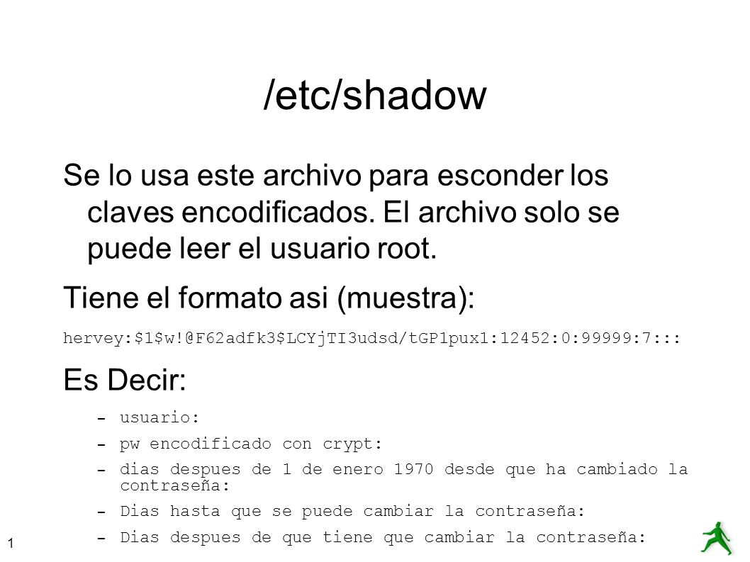 1 /etc/shadow Se lo usa este archivo para esconder los claves encodificados. El archivo solo se puede leer el usuario root. Tiene el formato asi (mues