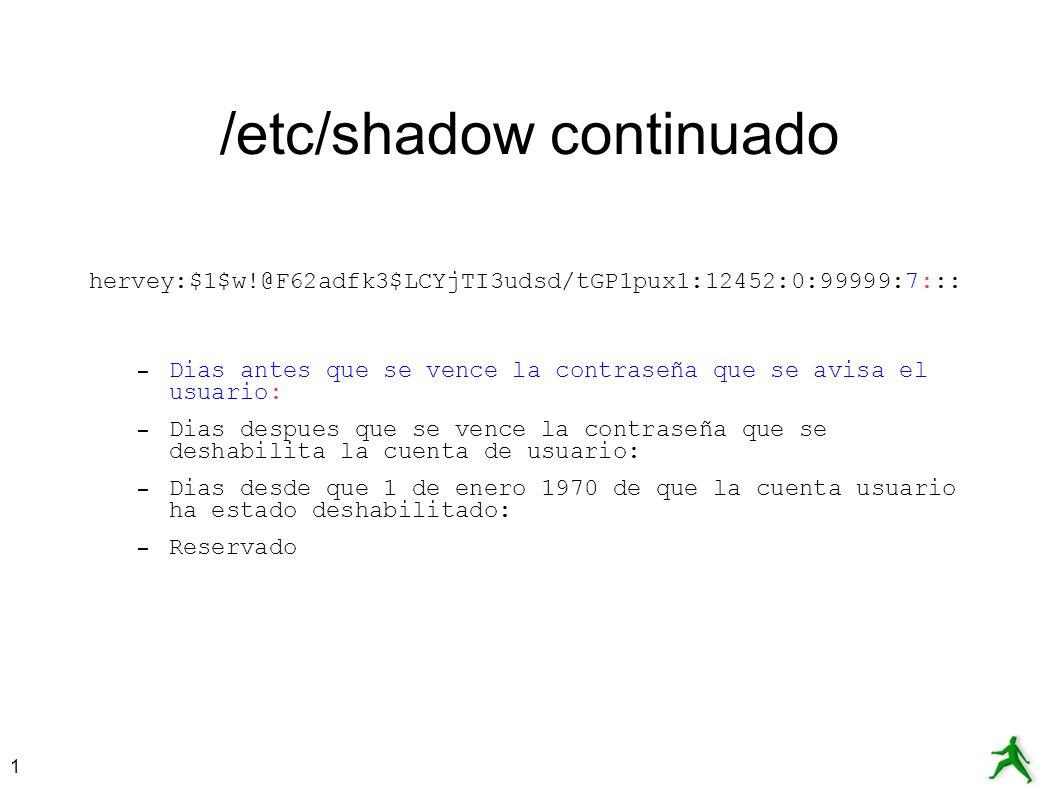 1 /etc/shadow continuado hervey:$1$w!@F62adfk3$LCYjTI3udsd/tGP1pux1:12452:0:99999:7::: – Dias antes que se vence la contraseña que se avisa el usuario