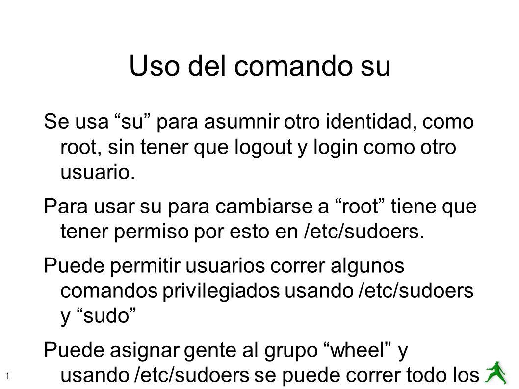 1 Uso del comando su Se usa su para asumnir otro identidad, como root, sin tener que logout y login como otro usuario. Para usar su para cambiarse a r