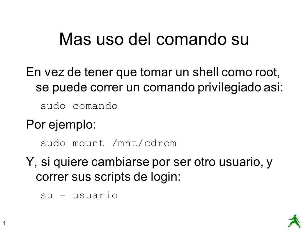 1 Mas uso del comando su En vez de tener que tomar un shell como root, se puede correr un comando privilegiado asi: sudo comando Por ejemplo: sudo mou