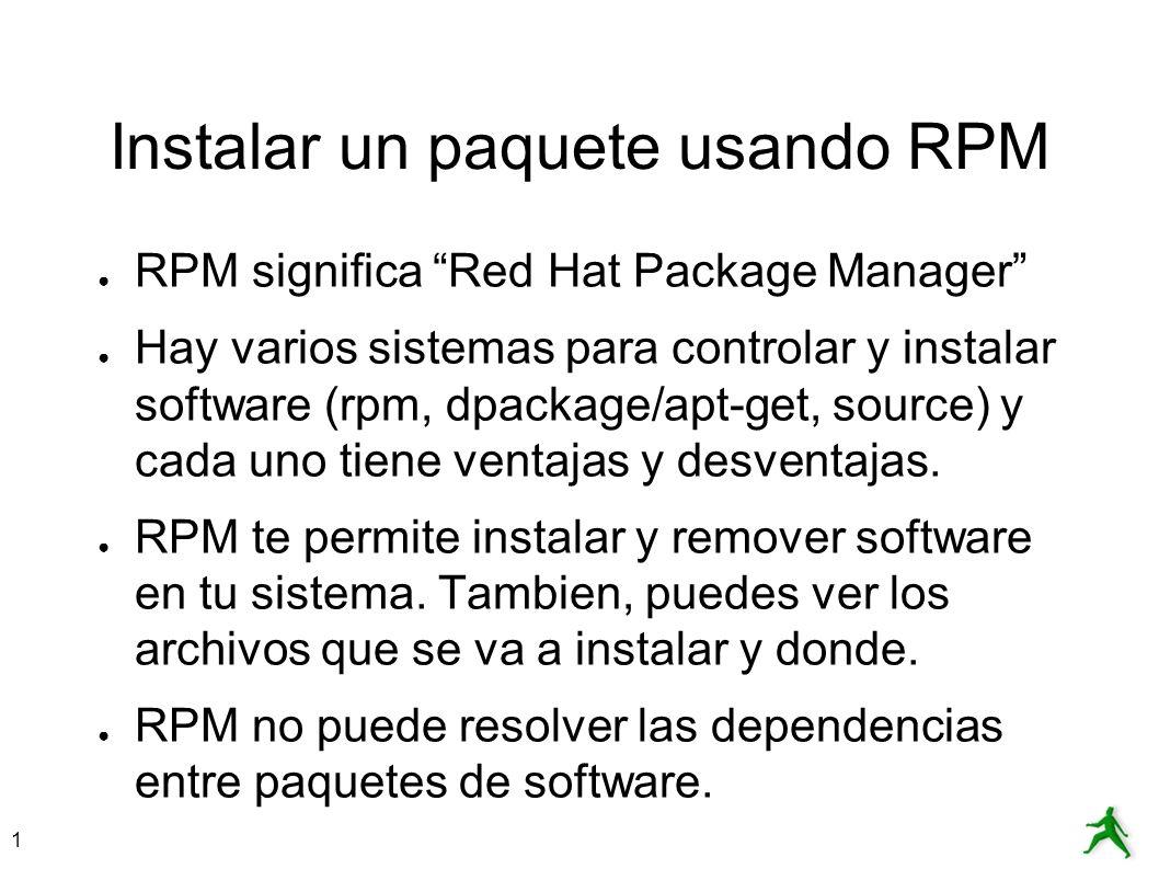 1 Instalar un paquete usando RPM RPM significa Red Hat Package Manager Hay varios sistemas para controlar y instalar software (rpm, dpackage/apt-get,